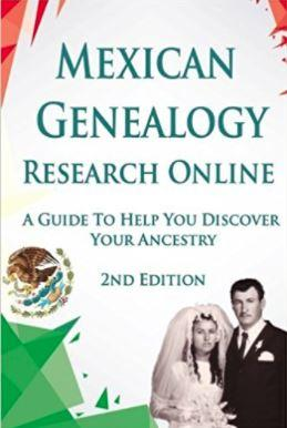 Mexican Genealogy Research Online: A Guide to Help You Discover Your Ancestry Second Edition