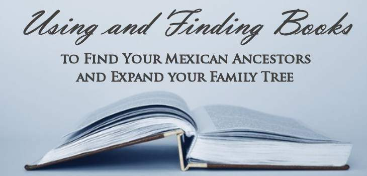Using and Finding Books to Find Yoru Mexican Ancestors and Expand Your Family Tree