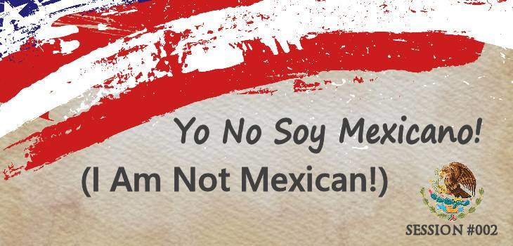 MG 002: Yo No Soy Mexicano! (I am not Mexican!)