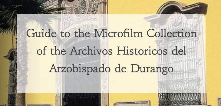 Guide to the Microfilm Collection of the Archivos Históricos del Arzobispado de Durango
